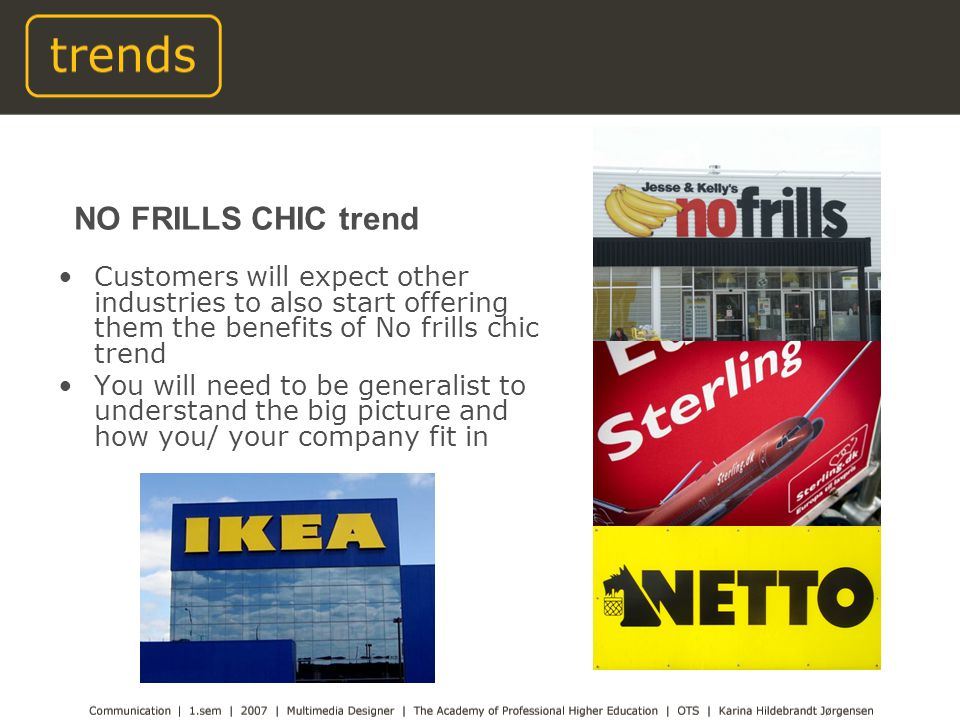 Customers will expect other industries to also start offering them the benefits of No frills chic trend You will need to be generalist to understand the big picture and how you/ your company fit in NO FRILLS CHIC trend