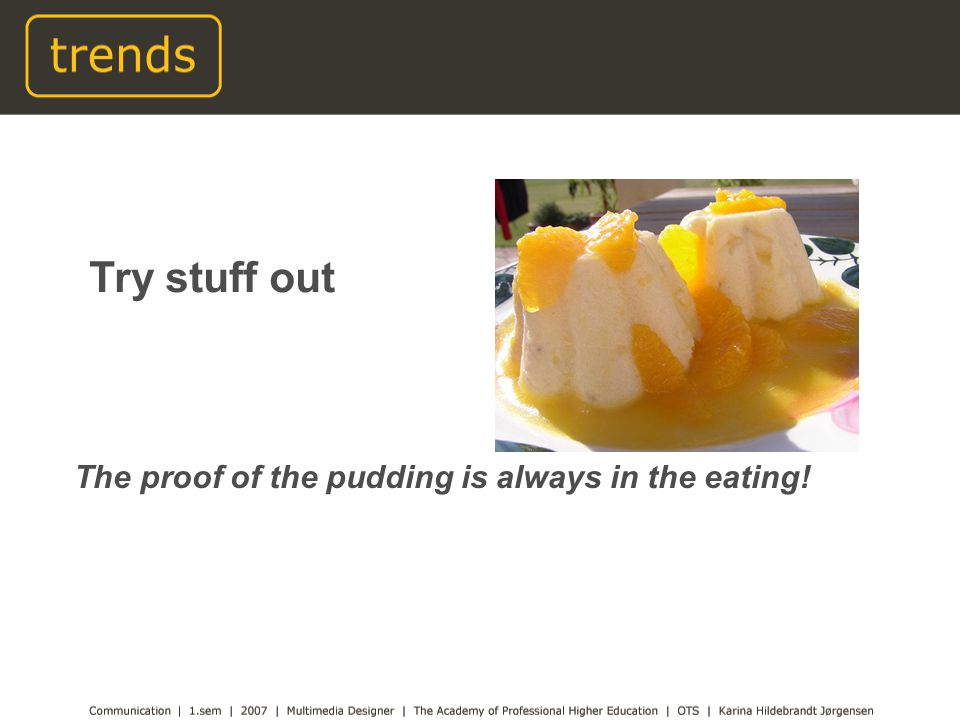 The proof of the pudding is always in the eating! Try stuff out