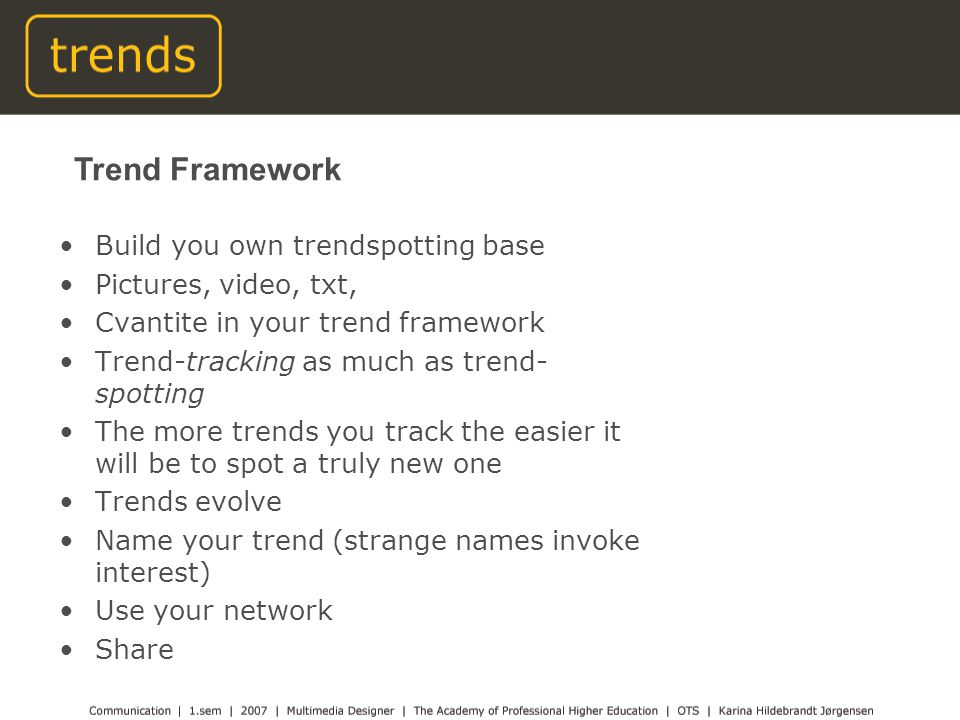 Build you own trendspotting base Pictures, video, txt, Cvantite in your trend framework Trend-tracking as much as trend- spotting The more trends you track the easier it will be to spot a truly new one Trends evolve Name your trend (strange names invoke interest) Use your network Share Trend Framework