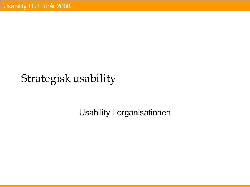 Usability ITU, forår 2008 Strategisk usability Usability i organisationen