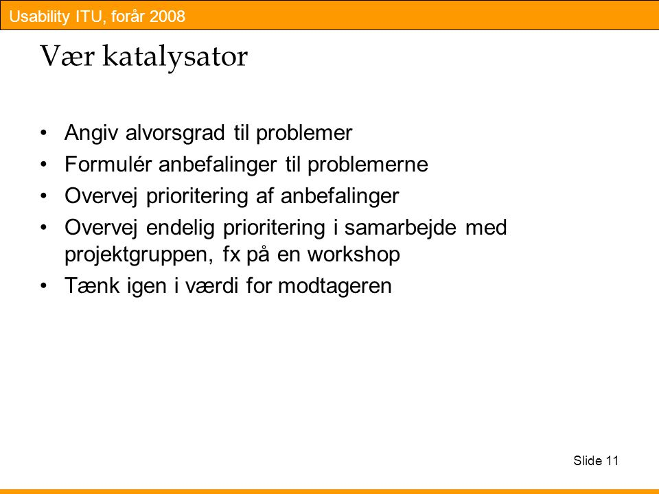 Usability ITU, forår 2008 Slide 11 Vær katalysator Angiv alvorsgrad til problemer Formulér anbefalinger til problemerne Overvej prioritering af anbefalinger Overvej endelig prioritering i samarbejde med projektgruppen, fx på en workshop Tænk igen i værdi for modtageren