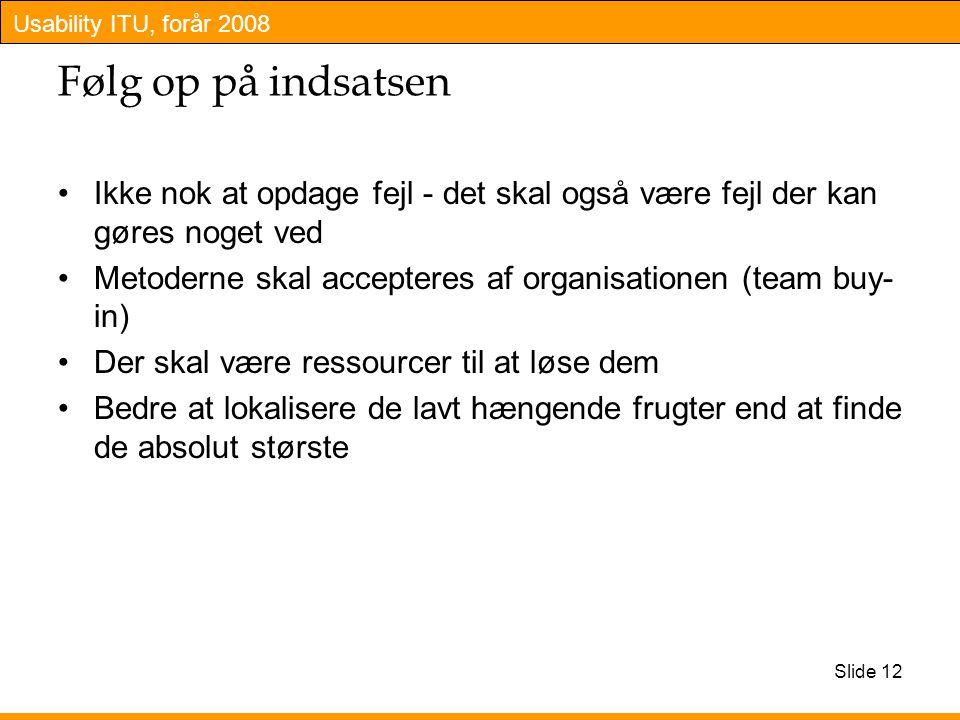 Usability ITU, forår 2008 Slide 12 Følg op på indsatsen Ikke nok at opdage fejl - det skal også være fejl der kan gøres noget ved Metoderne skal accepteres af organisationen (team buy- in) Der skal være ressourcer til at løse dem Bedre at lokalisere de lavt hængende frugter end at finde de absolut største