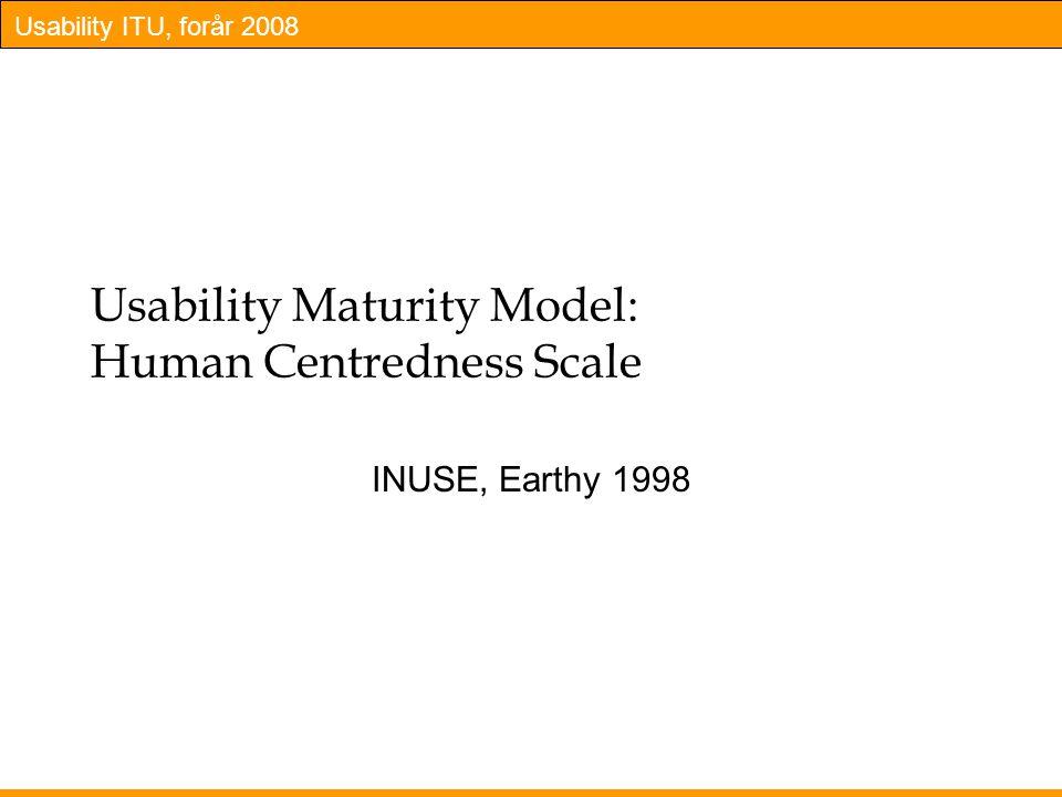 Usability ITU, forår 2008 Usability Maturity Model: Human Centredness Scale INUSE, Earthy 1998