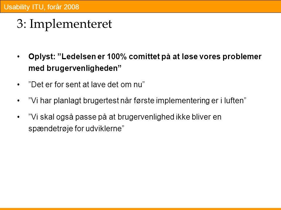 Usability ITU, forår 2008 3: Implementeret Oplyst: Ledelsen er 100% comittet på at løse vores problemer med brugervenligheden Det er for sent at lave det om nu Vi har planlagt brugertest når første implementering er i luften Vi skal også passe på at brugervenlighed ikke bliver en spændetrøje for udviklerne