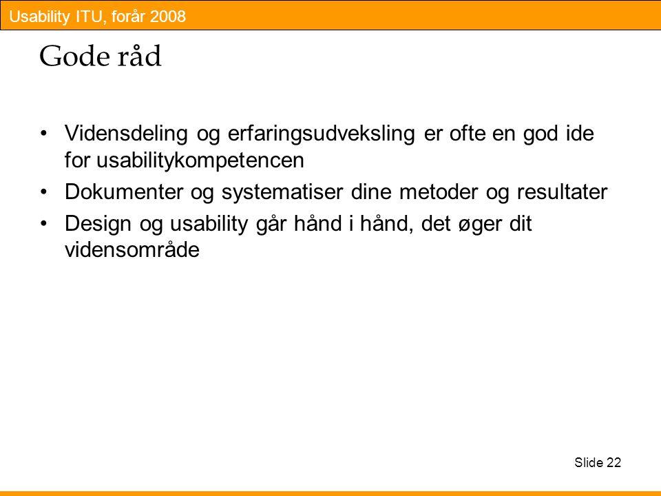 Usability ITU, forår 2008 Slide 22 Gode råd Vidensdeling og erfaringsudveksling er ofte en god ide for usabilitykompetencen Dokumenter og systematiser dine metoder og resultater Design og usability går hånd i hånd, det øger dit vidensområde