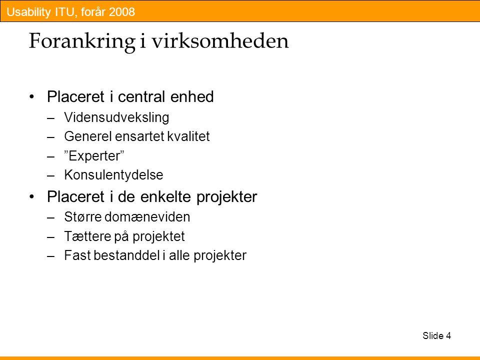 Usability ITU, forår 2008 Slide 4 Forankring i virksomheden Placeret i central enhed –Vidensudveksling –Generel ensartet kvalitet – Experter –Konsulentydelse Placeret i de enkelte projekter –Større domæneviden –Tættere på projektet –Fast bestanddel i alle projekter