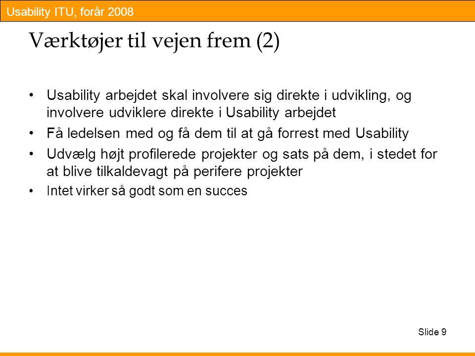 Usability ITU, forår 2008 Slide 9 Værktøjer til vejen frem (2) Usability arbejdet skal involvere sig direkte i udvikling, og involvere udviklere direkte i Usability arbejdet Få ledelsen med og få dem til at gå forrest med Usability Udvælg højt profilerede projekter og sats på dem, i stedet for at blive tilkaldevagt på perifere projekter Intet virker så godt som en succes