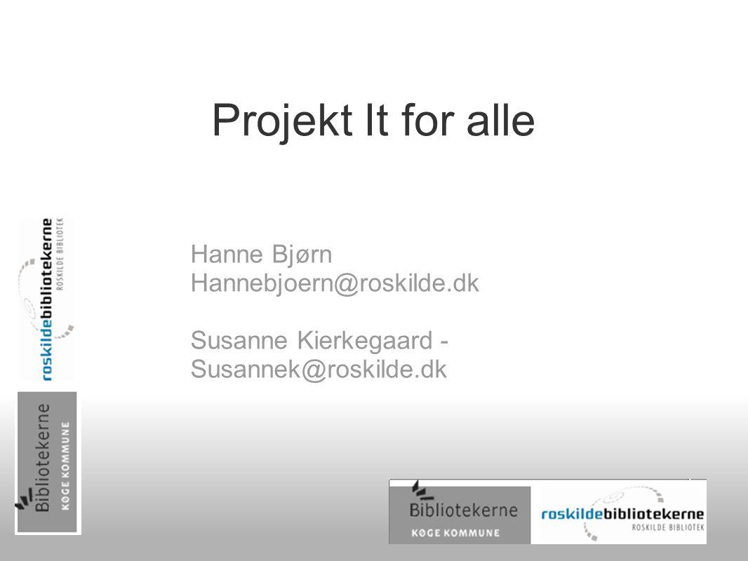 Projekt It for alle Hanne Bjørn Hannebjoern@roskilde.dk Susanne Kierkegaard - Susannek@roskilde.dk