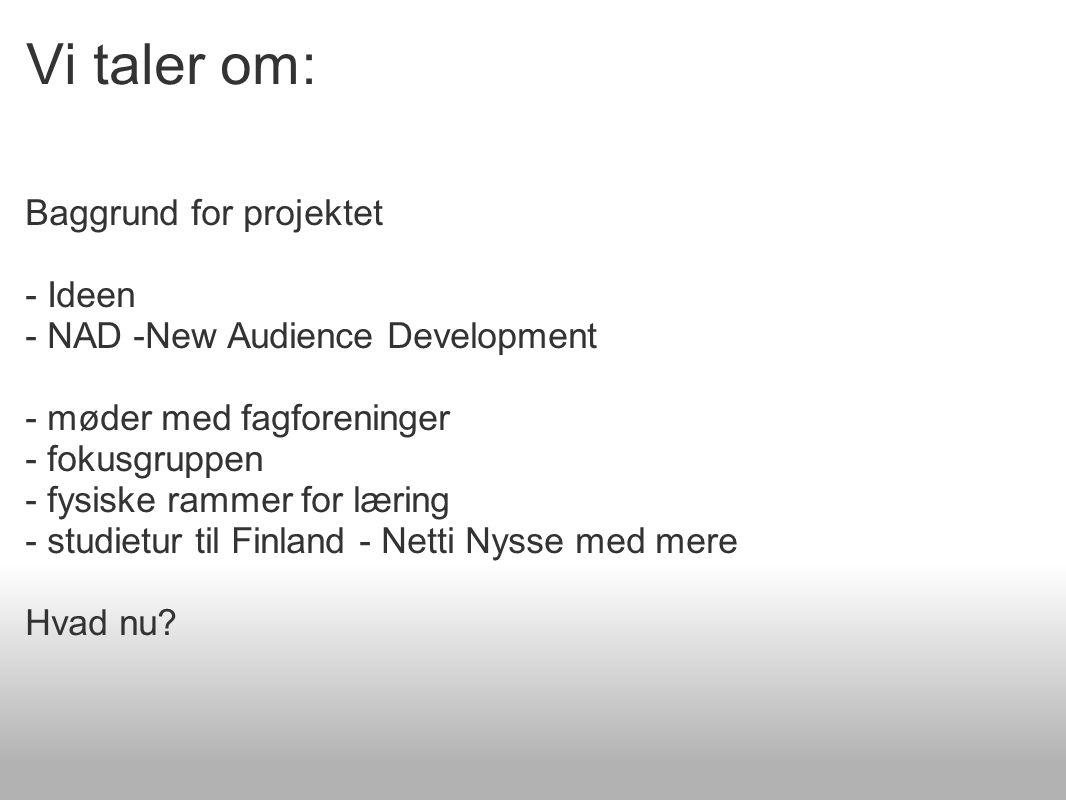 Vi taler om: Baggrund for projektet - Ideen - NAD -New Audience Development - møder med fagforeninger - fokusgruppen - fysiske rammer for læring - studietur til Finland - Netti Nysse med mere Hvad nu