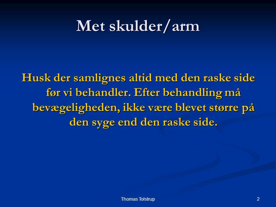 2Thomas Tolstrup Met skulder/arm Husk der samlignes altid med den raske side før vi behandler. Efter behandling må bevægeligheden, ikke være blevet st