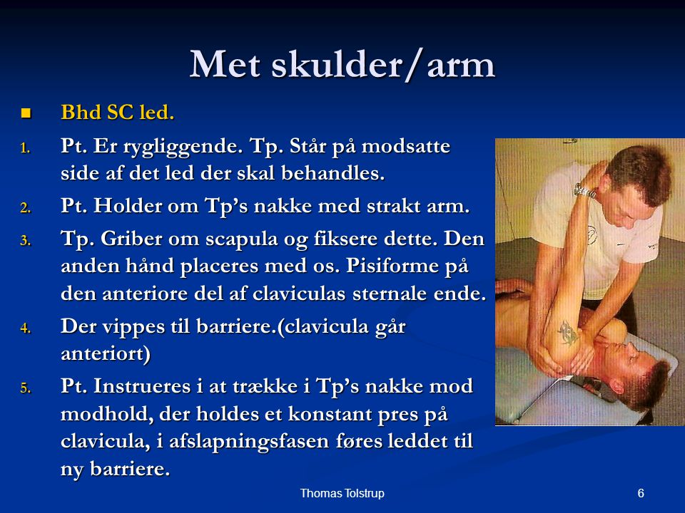 6Thomas Tolstrup Met skulder/arm Bhd SC led. Bhd SC led. 1. Pt. Er rygliggende. Tp. Står på modsatte side af det led der skal behandles. 2. Pt. Holder
