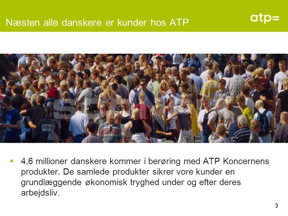 3 Næsten alle danskere er kunder hos ATP  4,6 millioner danskere kommer i berøring med ATP Koncernens produkter.