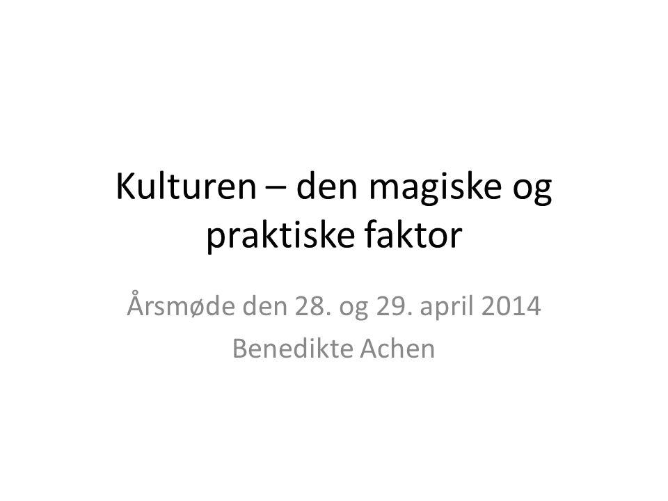 Kulturen – den magiske og praktiske faktor Årsmøde den 28. og 29. april 2014 Benedikte Achen