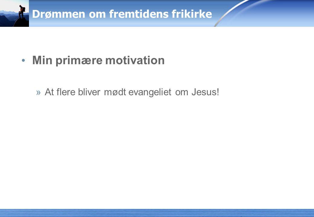 Drømmen om fremtidens frikirke Min primære motivation »At flere bliver mødt evangeliet om Jesus!