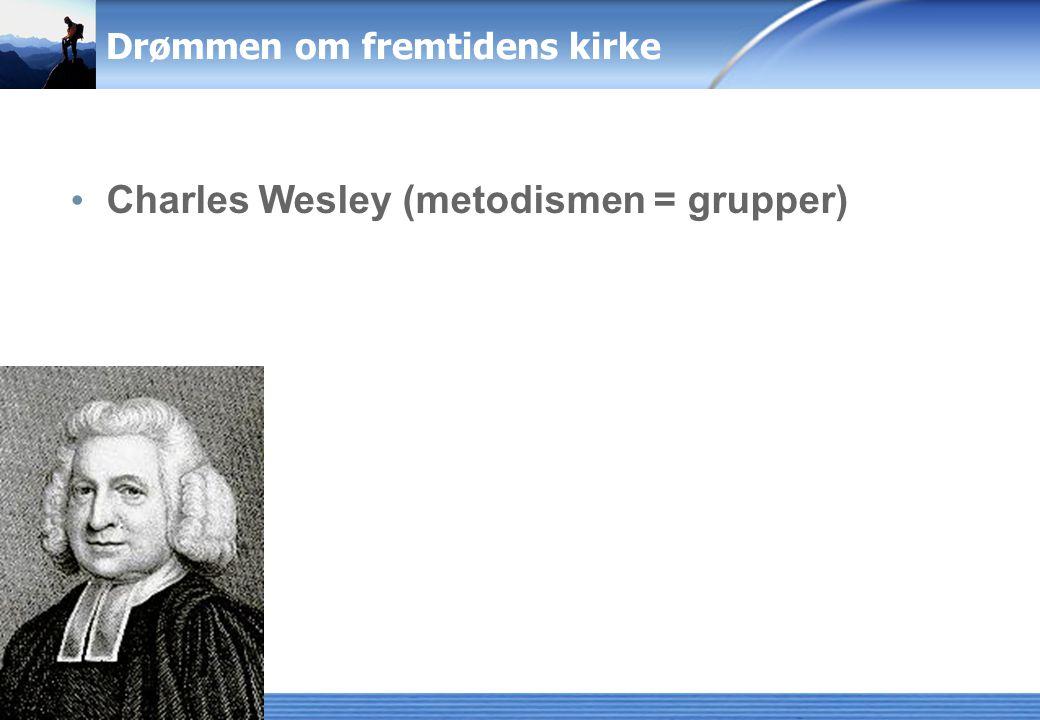 Drømmen om fremtidens kirke Charles Wesley (metodismen = grupper)