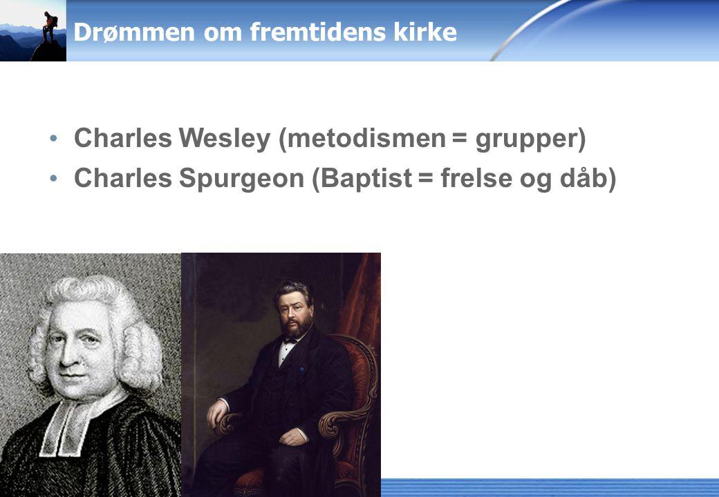Drømmen om fremtidens kirke Charles Wesley (metodismen = grupper) Charles Spurgeon (Baptist = frelse og dåb)