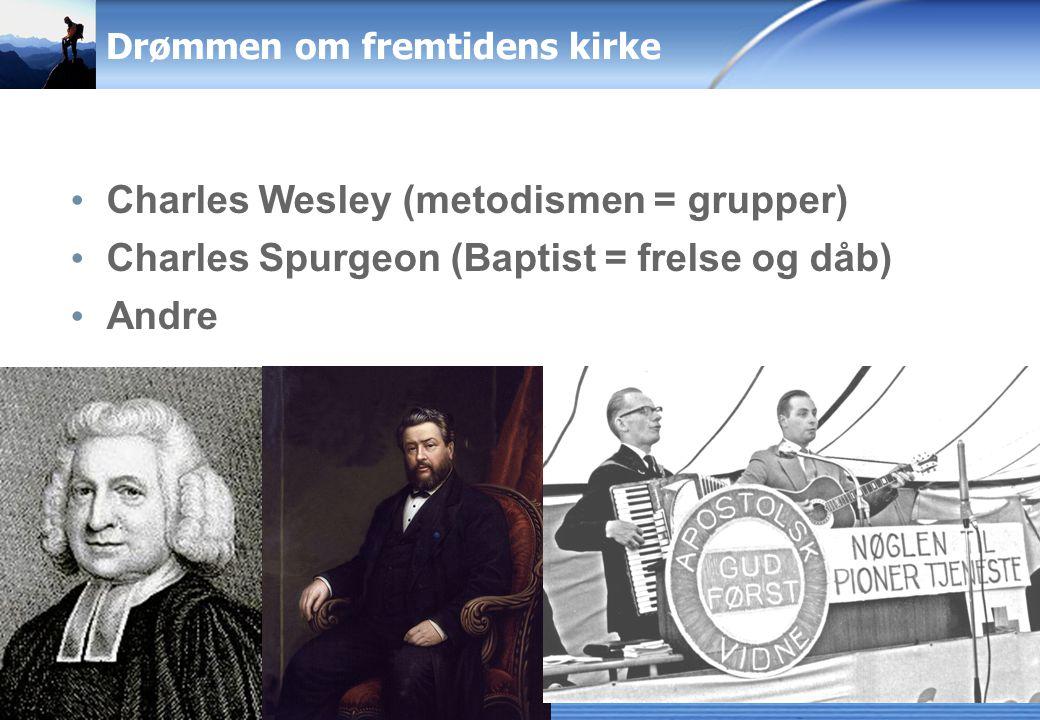 Drømmen om fremtidens kirke Charles Wesley (metodismen = grupper) Charles Spurgeon (Baptist = frelse og dåb) Andre