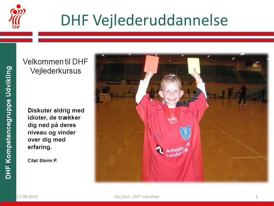 DHF Kompetencegruppe Udvikling 117-08-2010 DHF Vejlederuddannelse Velkommen til DHF Vejlederkursus Kay Dam, DHF Instruktør Diskuter aldrig med idioter, de trækker dig ned på deres niveau og vinder over dig med erfaring.