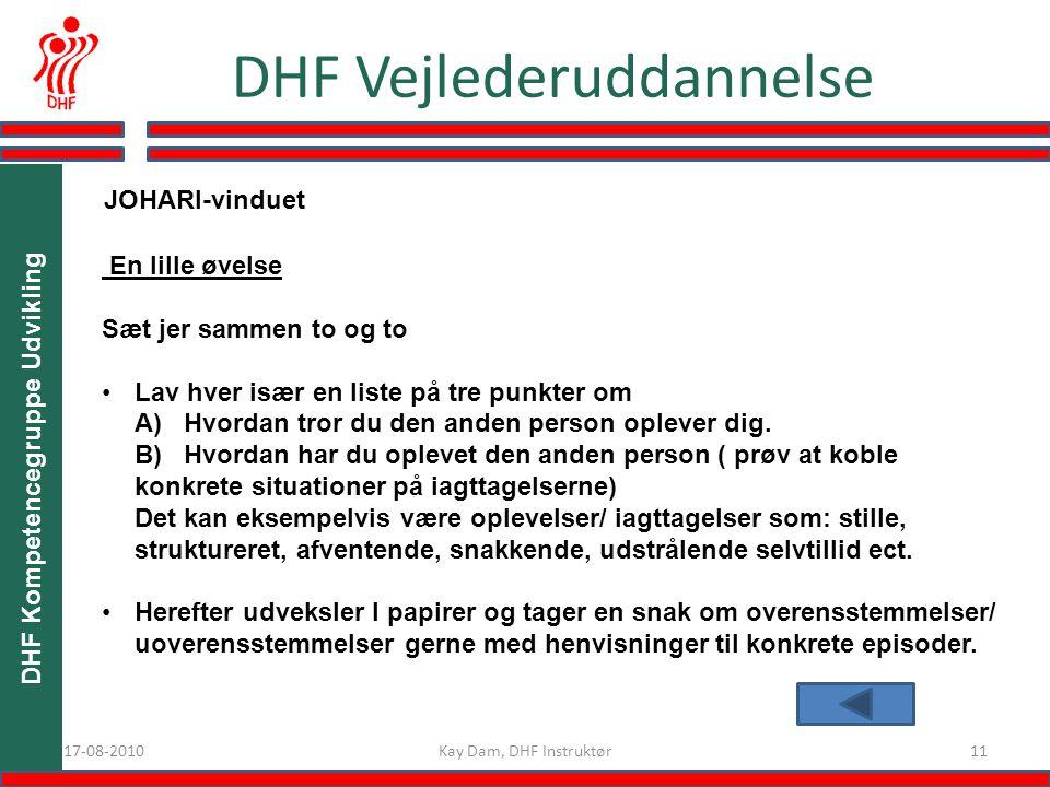 1117-08-2010 DHF Vejlederuddannelse Kay Dam, DHF Instruktør DHF Kompetencegruppe Udvikling En lille øvelse Sæt jer sammen to og to Lav hver især en liste på tre punkter om A) Hvordan tror du den anden person oplever dig.