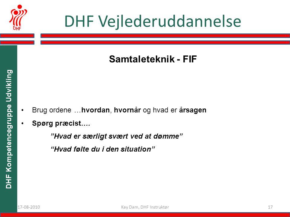 1717-08-2010 DHF Vejlederuddannelse Kay Dam, DHF Instruktør DHF Kompetencegruppe Udvikling Brug ordene …hvordan, hvornår og hvad er årsagen Spørg præcist….