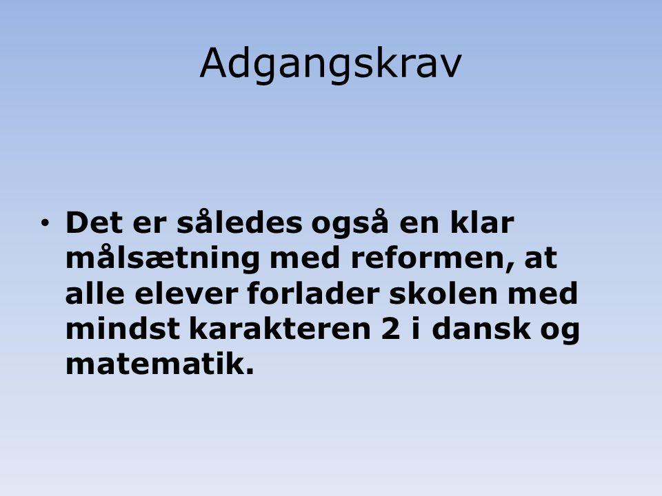 Adgangskrav Det er således også en klar målsætning med reformen, at alle elever forlader skolen med mindst karakteren 2 i dansk og matematik.