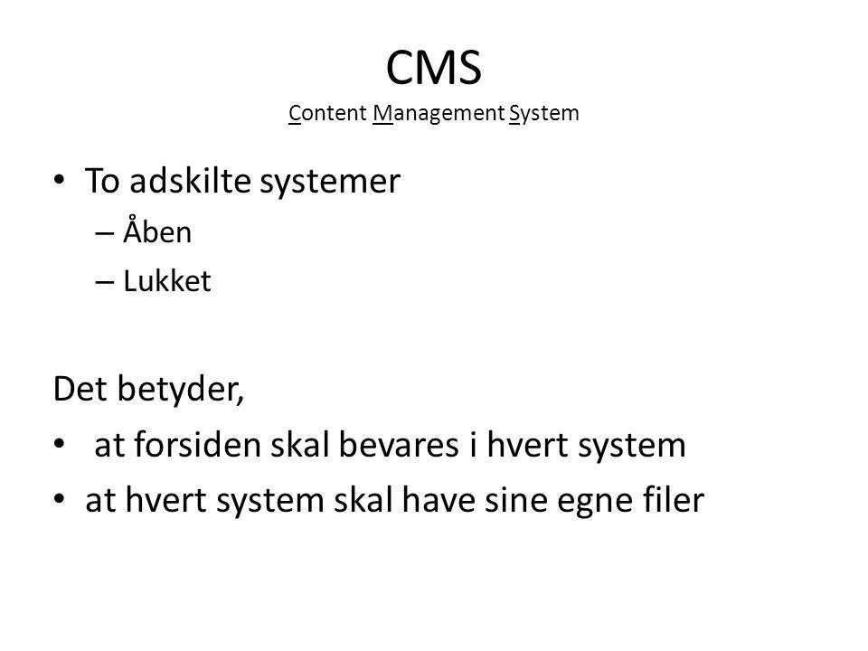 CMS Content Management System To adskilte systemer – Åben – Lukket Det betyder, at forsiden skal bevares i hvert system at hvert system skal have sine egne filer
