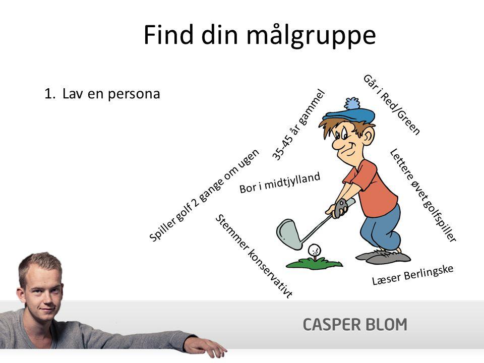 Find din målgruppe 1.Lav en persona 35-45 år gammel Går i Red/Green Bor i midtjylland Lettere øvet golfspiller Læser Berlingske Stemmer konservativt Spiller golf 2 gange om ugen