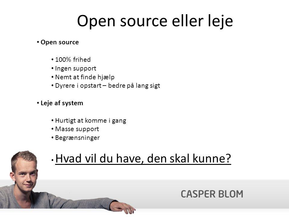 Open source eller leje Open source 100% frihed Ingen support Nemt at finde hjælp Dyrere i opstart – bedre på lang sigt Leje af system Hurtigt at komme i gang Masse support Begrænsninger Hvad vil du have, den skal kunne