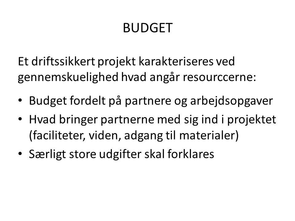 BUDGET Et driftssikkert projekt karakteriseres ved gennemskuelighed hvad angår resourccerne: Budget fordelt på partnere og arbejdsopgaver Hvad bringer partnerne med sig ind i projektet (faciliteter, viden, adgang til materialer) Særligt store udgifter skal forklares