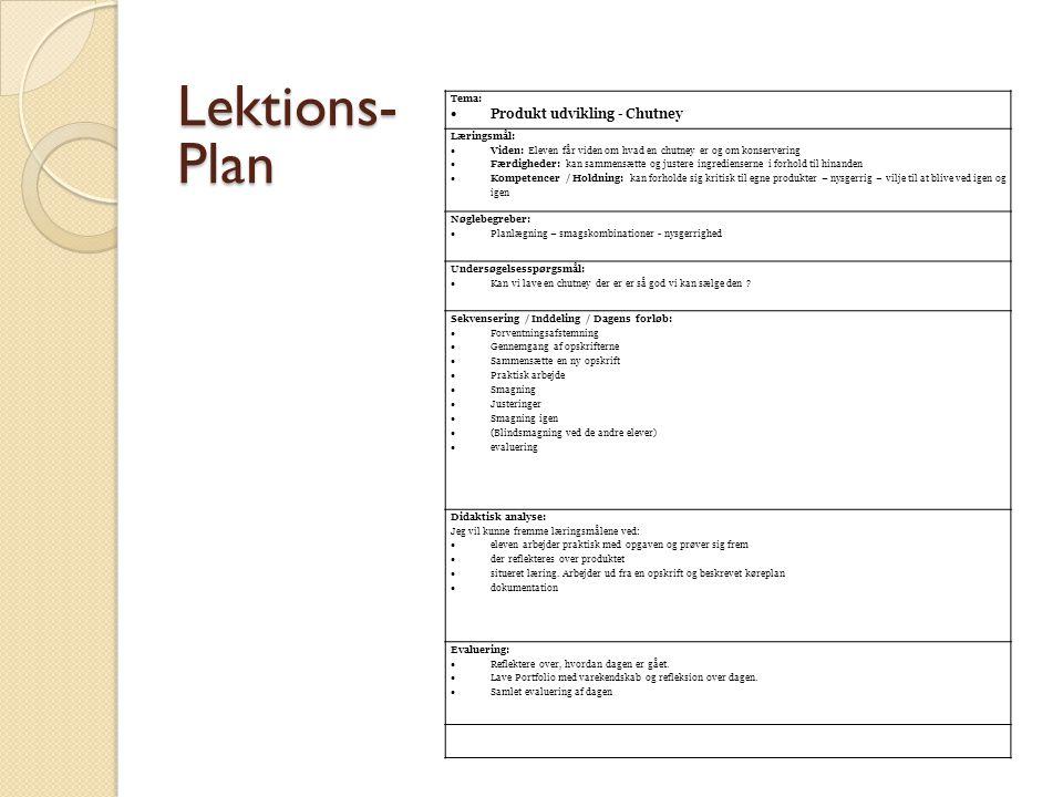 Tema:  Produkt udvikling - Chutney Læringsmål:  Viden: Eleven får viden om hvad en chutney er og om konservering  Færdigheder: kan sammensætte og justere ingredienserne i forhold til hinanden  Kompetencer / Holdning: kan forholde sig kritisk til egne produkter – nysgerrig – vilje til at blive ved igen og igen Nøglebegreber:  Planlægning – smagskombinationer - nysgerrighed Undersøgelsesspørgsmål:  Kan vi lave en chutney der er er så god vi kan sælge den .