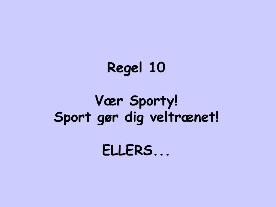 Regel 10 Vær Sporty! Sport gør dig veltrænet! ELLERS...