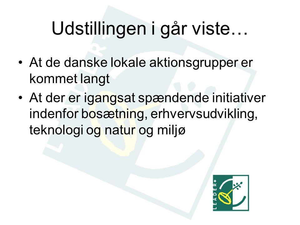 Udstillingen i går viste… At de danske lokale aktionsgrupper er kommet langt At der er igangsat spændende initiativer indenfor bosætning, erhvervsudvikling, teknologi og natur og miljø