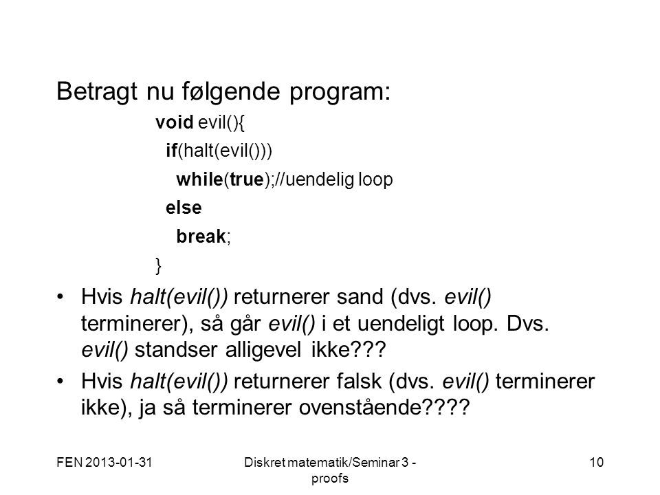 FEN 2013-01-31Diskret matematik/Seminar 3 - proofs 10 Betragt nu følgende program: void evil(){ if(halt(evil())) while(true);//uendelig loop else break; } Hvis halt(evil()) returnerer sand (dvs.