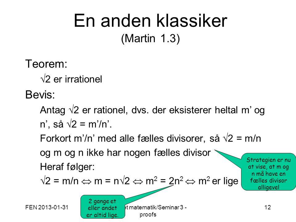 FEN 2013-01-31Diskret matematik/Seminar 3 - proofs 12 En anden klassiker (Martin 1.3) Teorem:  2 er irrationel Bevis: Antag  2 er rationel, dvs.