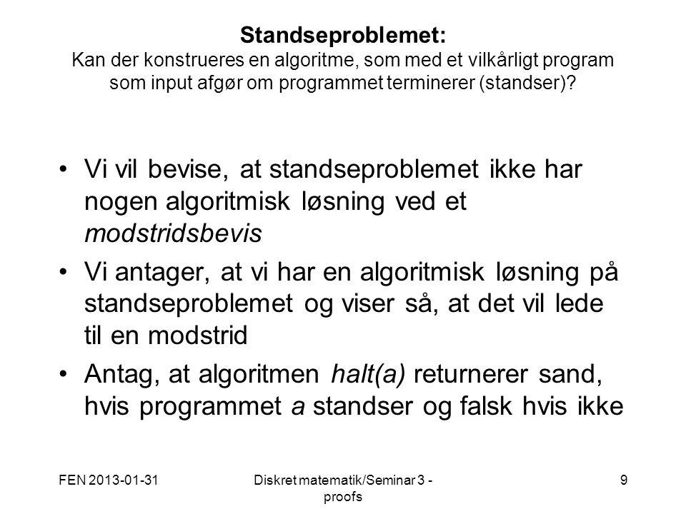 FEN 2013-01-31Diskret matematik/Seminar 3 - proofs 9 Standseproblemet: Kan der konstrueres en algoritme, som med et vilkårligt program som input afgør om programmet terminerer (standser).