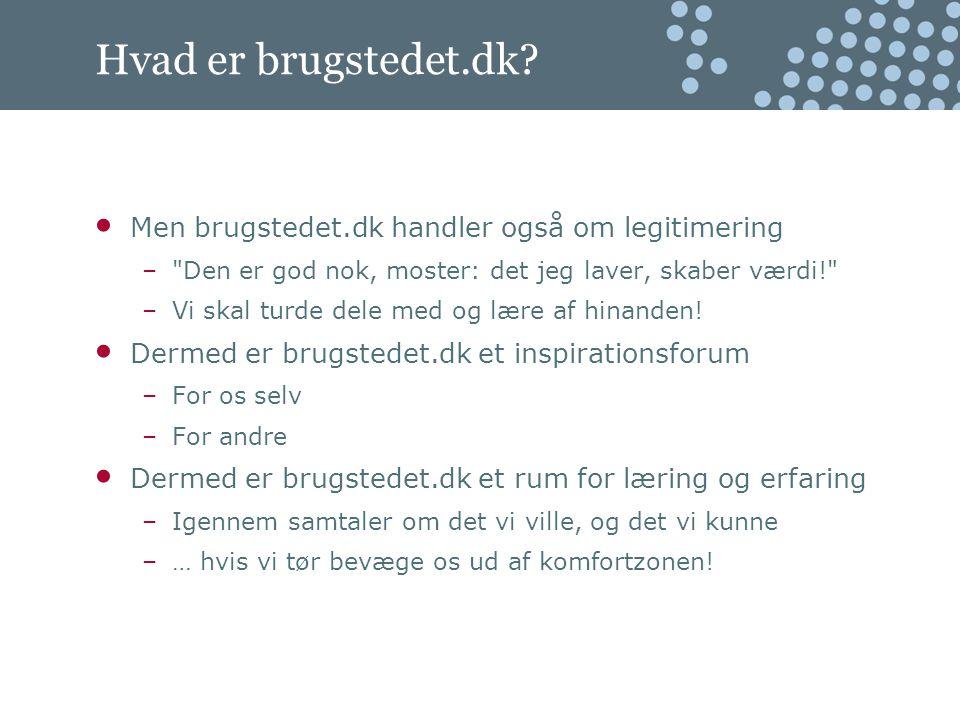 Men brugstedet.dk handler også om legitimering – Den er god nok, moster: det jeg laver, skaber værdi! –Vi skal turde dele med og lære af hinanden.