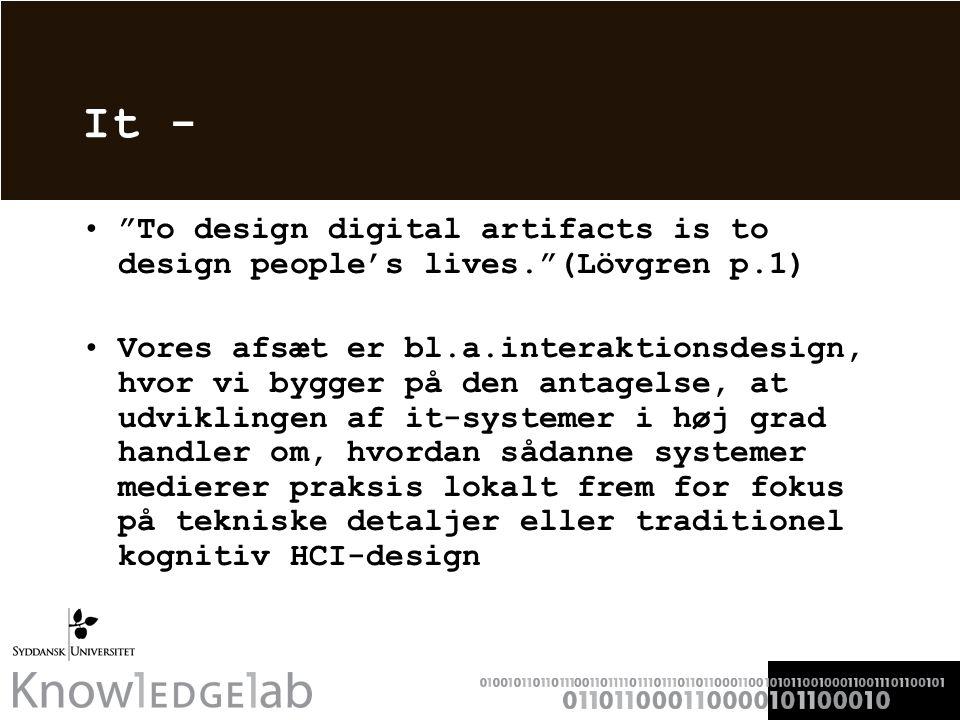 It - To design digital artifacts is to design people's lives. (Lövgren p.1) Vores afsæt er bl.a.interaktionsdesign, hvor vi bygger på den antagelse, at udviklingen af it-systemer i høj grad handler om, hvordan sådanne systemer medierer praksis lokalt frem for fokus på tekniske detaljer eller traditionel kognitiv HCI-design