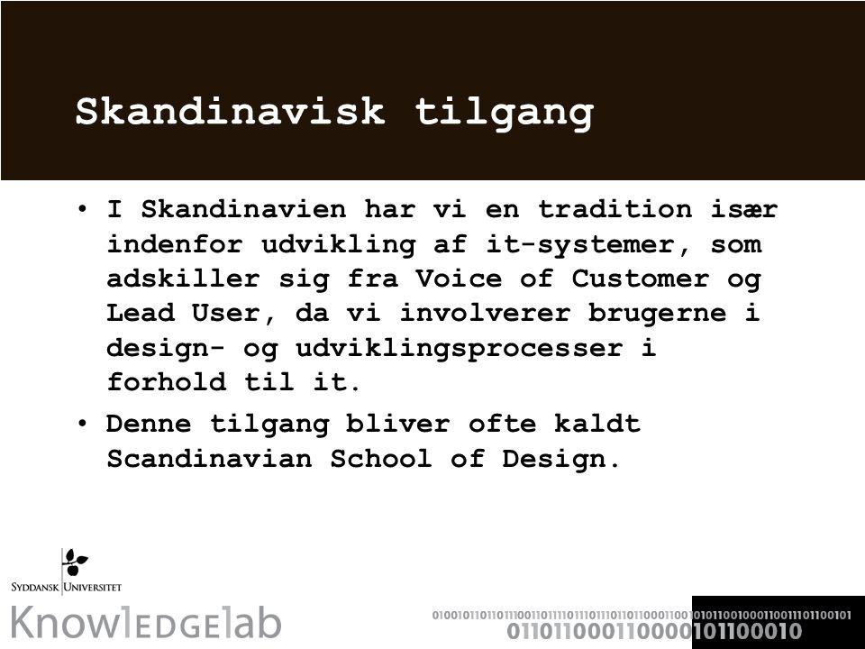 Skandinavisk tilgang I Skandinavien har vi en tradition især indenfor udvikling af it-systemer, som adskiller sig fra Voice of Customer og Lead User, da vi involverer brugerne i design- og udviklingsprocesser i forhold til it.