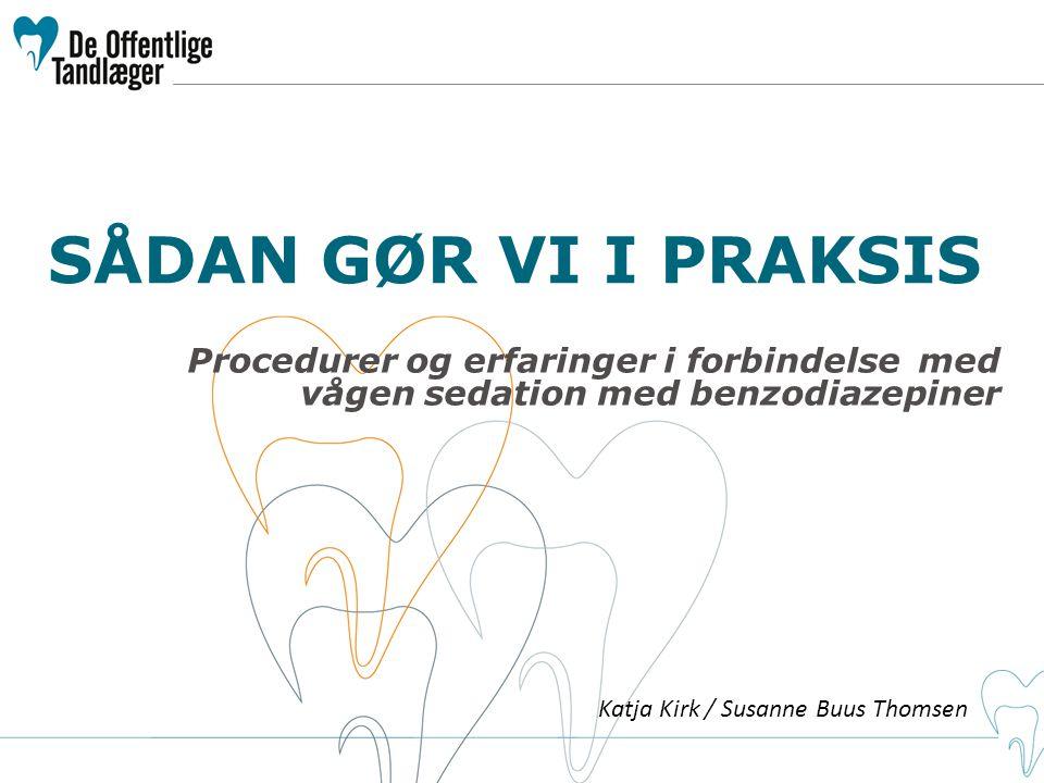 SÅDAN GØR VI I PRAKSIS Procedurer og erfaringer i forbindelse med vågen sedation med benzodiazepiner Katja Kirk / Susanne Buus Thomsen
