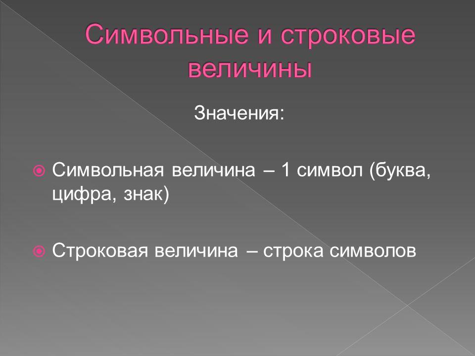 Значения:  Символьная величина – 1 символ (буква, цифра, знак)  Строковая величина – строка символов