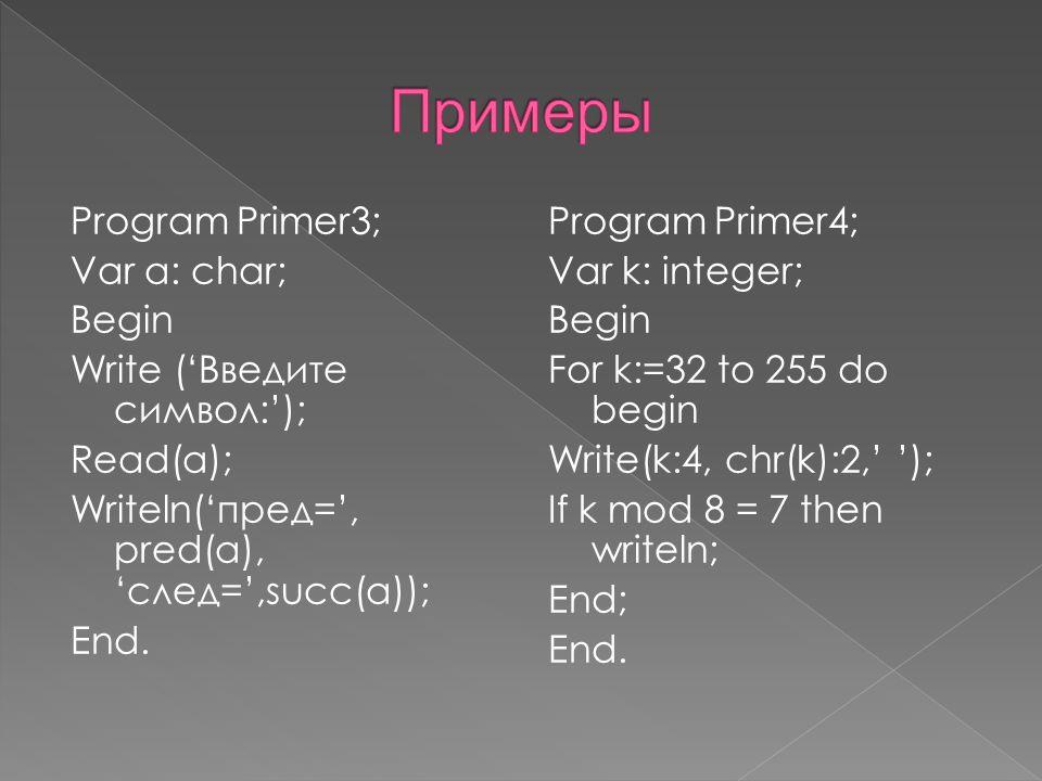 Program Primer3; Var a: char; Begin Write ('Введите символ:'); Read(a); Writeln('пред=', pred(a), 'след=',succ(a)); End.