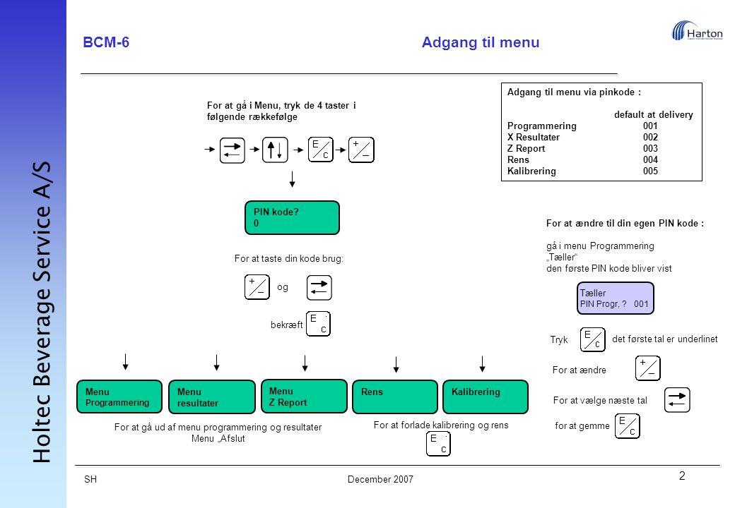 2 SH Holtec Beverage Service A/S December 2007 BCM-6Adgang til menu Adgang til menu via pinkode : default at delivery Programmering001 X Resultater002 Z Report003 Rens004 Kalibrering005 For at gå i Menu, tryk de 4 taster i følgende rækkefølge PIN kode.
