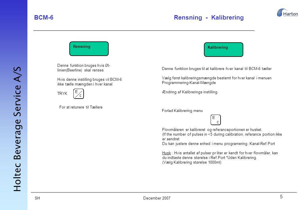 5 SH Holtec Beverage Service A/S December 2007 BCM-6Rensning - Kalibrering Rensning Kalibrering Denne funktion bruges hvis Øl- linien(Beerline) skal renses Hvis denne instilling bruges vil BCM-6 ikke tælle mængden i hver kanal TRYK For at retunere til Tællere Denne funktion bruges til at kalibrere hver kanal til BCM-6 tæller Vælg først kalibreringsmængde bestemt for hver kanal i menuen Programmering-Kanal-Mængde Ændring af Kalibrerings instilling.