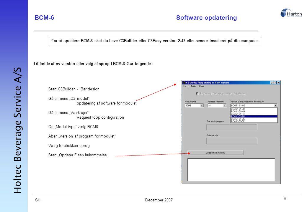 """6 SH Holtec Beverage Service A/S December 2007 BCM-6Software opdatering I tilfælde af ny version eller valg af sprog i BCM-6 Gør følgende : For at opdatere BCM-6 skal du have C3Builder eller C3Easy version 2.43 eller senere instaleret på din computer Start C3Builder - Bar design Gå til menu """"C3 modul opdatering af software for modulet Gå til menu """"Værktøjer Request loop configuration On """"Modul type vælg BCM6 Åben """"Version af program for modulet Vælg foretrukken sprog Start """"Opdater Flash hukommelse"""