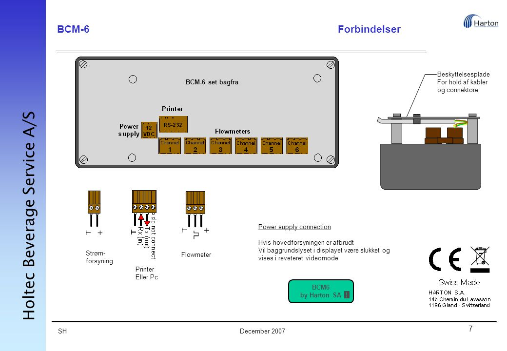 7 SH Holtec Beverage Service A/S December 2007 BCM-6Forbindelser Strøm- forsyning Printer Eller Pc Flowmeter Beskyttelsesplade For hold af kabler og connektore Power supply connection Hvis hovedforsyningen er afbrudt Vil baggrundslyset i displayet være slukket og vises i reveteret videomode BCM6 by Harton SA .