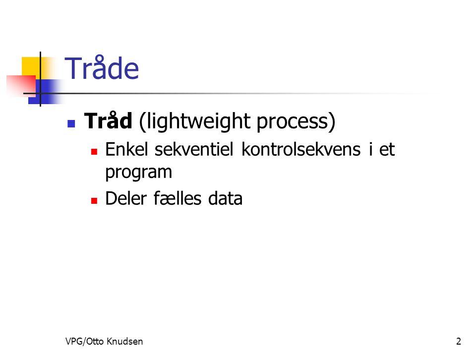 VPG/Otto Knudsen2 Tråde Tråd (lightweight process) Enkel sekventiel kontrolsekvens i et program Deler fælles data