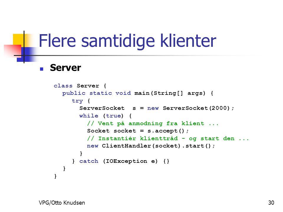 VPG/Otto Knudsen30 Flere samtidige klienter Server class Server { public static void main(String[] args) { try { ServerSocket s = new ServerSocket(2000); while (true) { // Vent på anmodning fra klient...