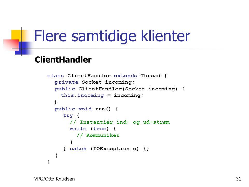 VPG/Otto Knudsen31 Flere samtidige klienter ClientHandler class ClientHandler extends Thread { private Socket incoming; public ClientHandler(Socket incoming) { this.incoming = incoming; } public void run() { try { // Instantiér ind- og ud-strøm while (true) { // Kommunikér } } catch (IOException e) {} }