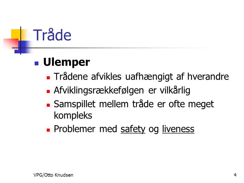 VPG/Otto Knudsen4 Tråde Ulemper Trådene afvikles uafhængigt af hverandre Afviklingsrækkefølgen er vilkårlig Samspillet mellem tråde er ofte meget kompleks Problemer med safety og liveness