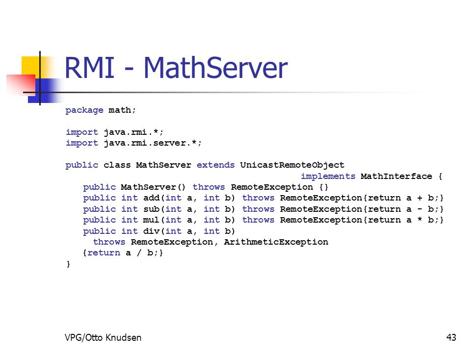 VPG/Otto Knudsen43 RMI - MathServer package math; import java.rmi.*; import java.rmi.server.*; public class MathServer extends UnicastRemoteObject implements MathInterface { public MathServer() throws RemoteException {} public int add(int a, int b) throws RemoteException{return a + b;} public int sub(int a, int b) throws RemoteException{return a - b;} public int mul(int a, int b) throws RemoteException{return a * b;} public int div(int a, int b) throws RemoteException, ArithmeticException {return a / b;} }